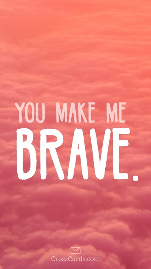 You Make Me Brave Phone Wallpaper And Mobile Background