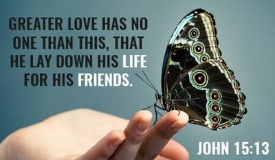 John 15:13 - Greater love has no one than this: to lay down