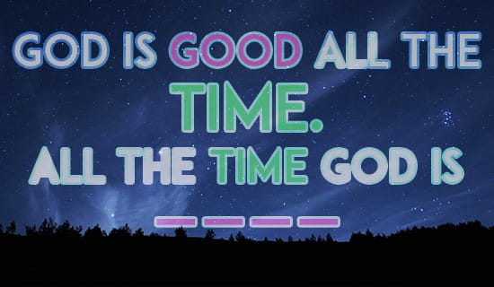 God Is Good All The Time Ecard Free Facebook Ecards Greeting
