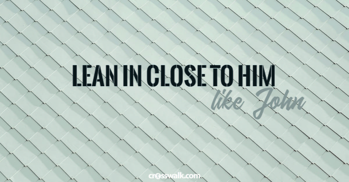 9. Lean in close to Him – like John the beloved disciple.