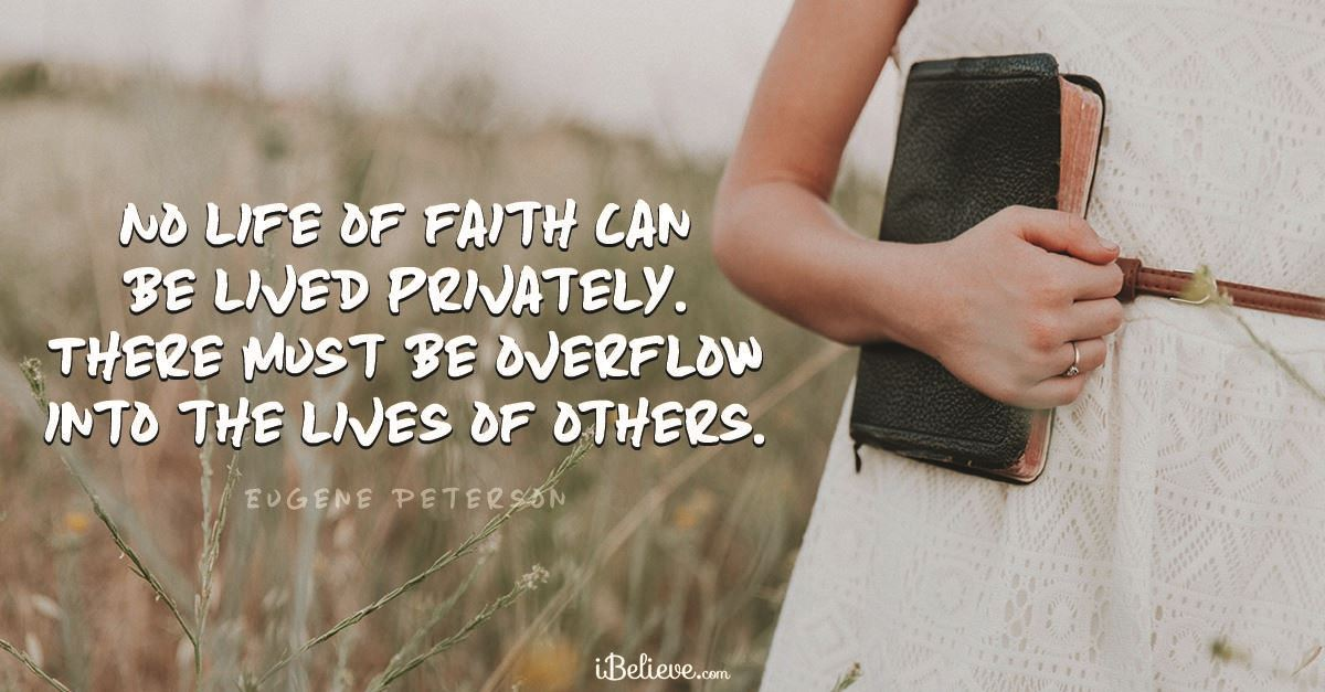 """""""No life of faith can be lived privately. There must be overflow into the lives of others."""""""