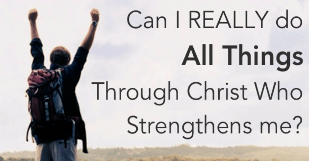"""Can I Really """"Do All Things through Christ Who Strengthens Me?"""" (Philippians 4:13)"""