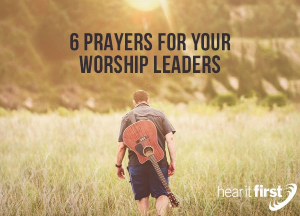 6 Prayers For Your Worship Leaders