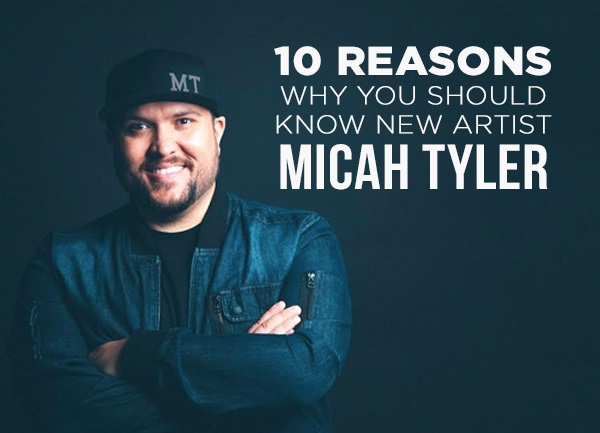 10 Reasons Why You Should Know New Artist Micah Tyler