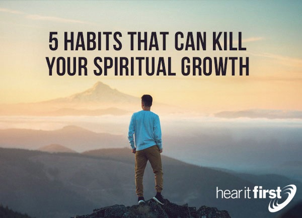 5 Habits That Can Kill Your Spiritual Growth