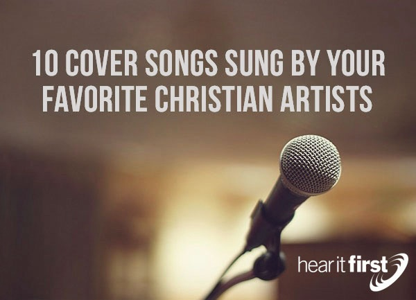 10 Cover Songs Sung by Your Favorite Christian Artists