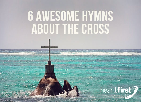 6 Awesome Hymns About The Cross