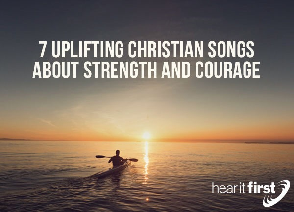 7 Uplifting Christian Songs About Strength and Courage