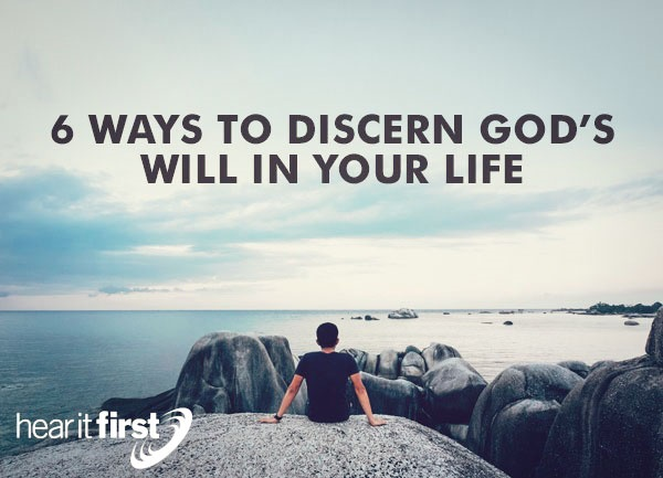 6 Ways To Discern God's Will In Your Life