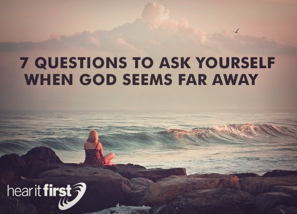 7 Questions To Ask Yourself When God Seems Far Away