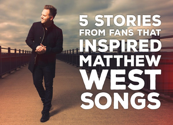 5 Stories From Fans That Inspired Matthew West Songs