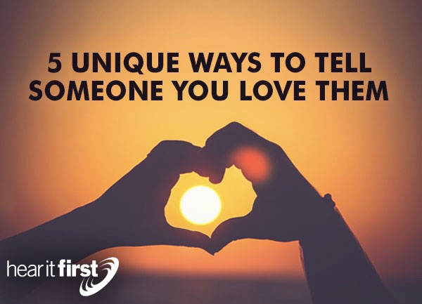 5 Unique Ways To Tell Someone You Love Them