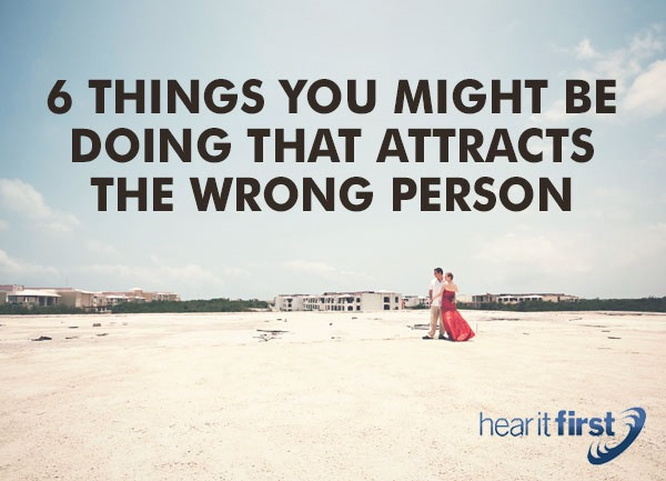 6 Things You Might Be Doing That Attracts The Wrong Person