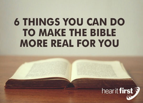 6 Things You Can Do To Make The Bible More Real For You