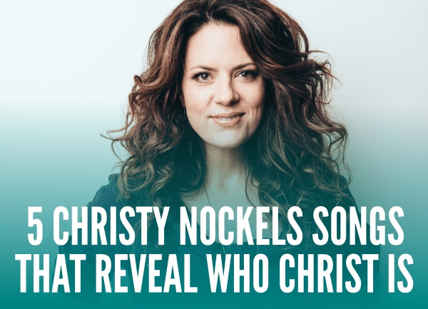 5 Christy Nockels Songs That Reveal Who Christ Is