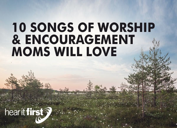 10 Songs of Worship & Encouragement Moms Will Love