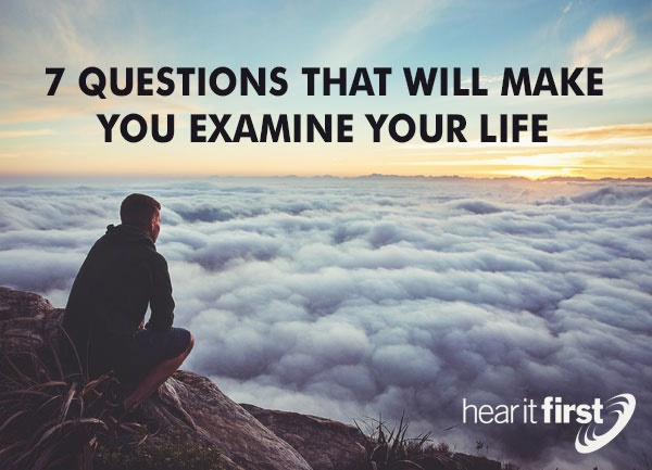 7 Questions That Will Make You Examine Your Life