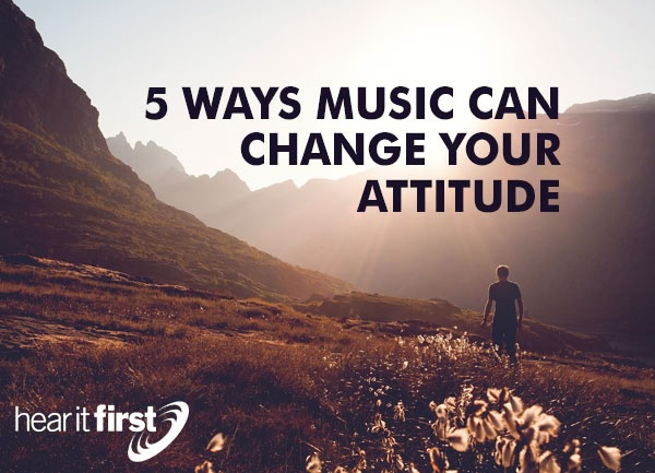 5 Ways Music Can Change Your Attitude