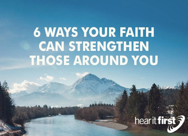 6 Ways Your Faith Can Strengthen Those Around You