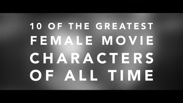 10 Of The Greatest Female Movie Characters Of All Time