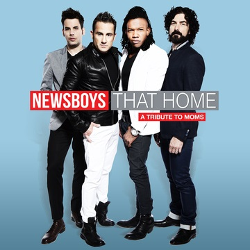 """Newsboys Pay Homage to Mother's Day with Single """"That Home (A Tribute To Moms)"""" Available Now"""