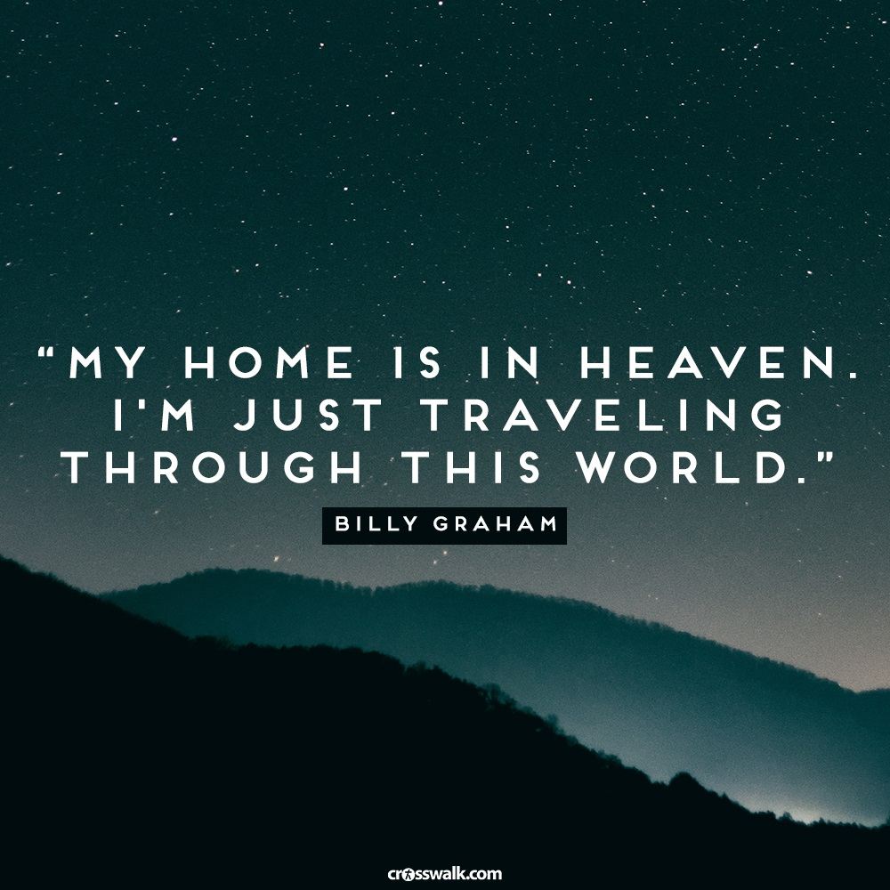 My Home is Heaven. I'm Just Traveling through this World. - Billy Graham