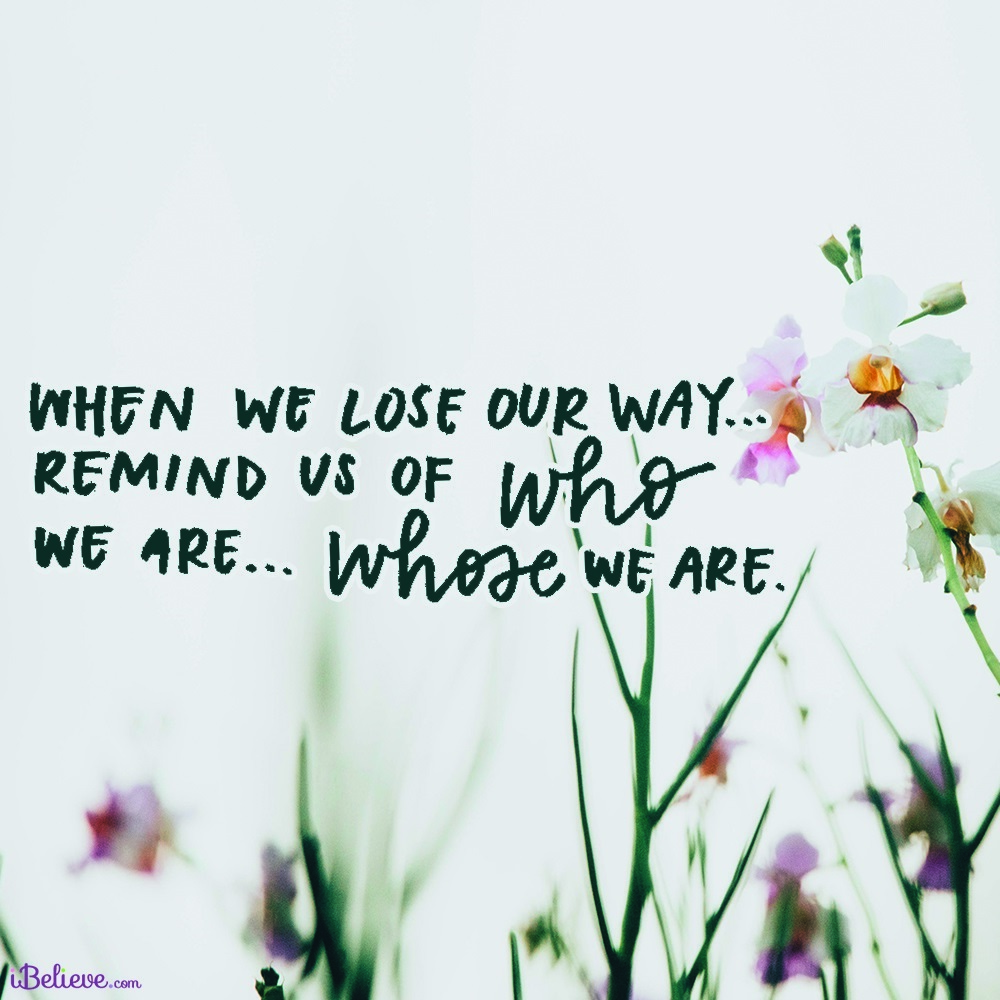 When We Lose Our Way, Remind Us Whose We Are