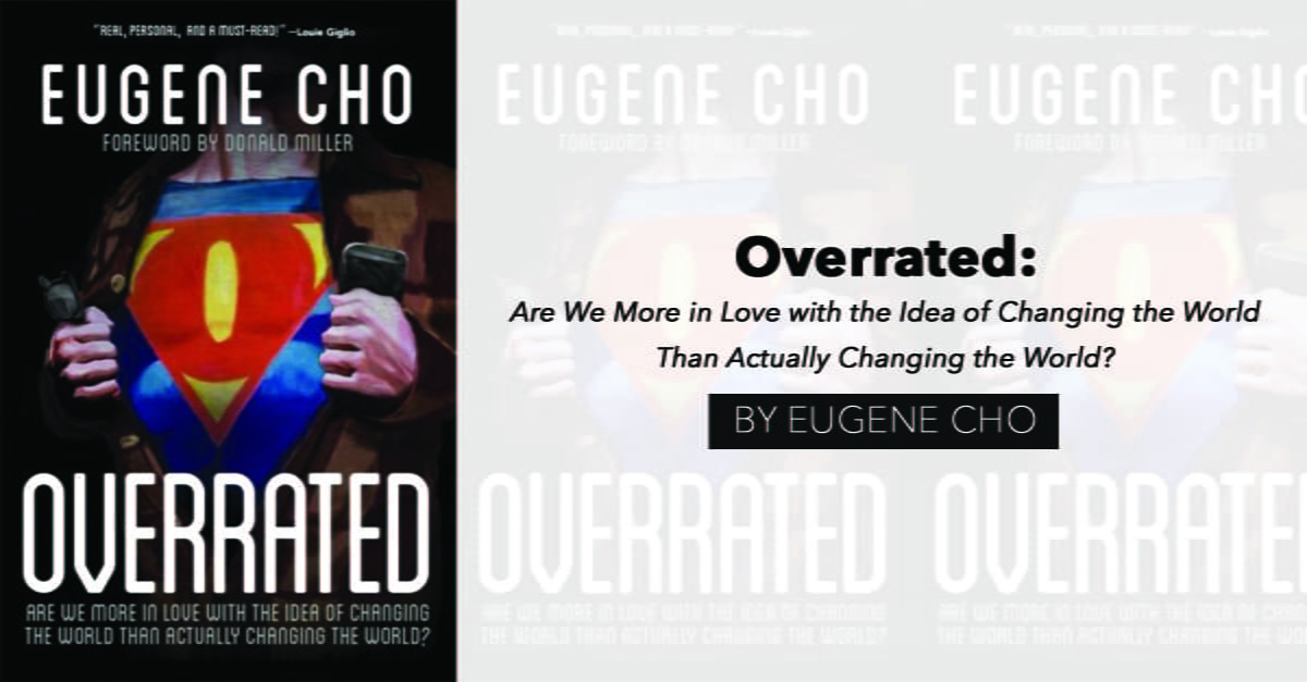 """""""Overrated: Are We More in Love with the Idea of Changing the World Than Actually Changing the World?"""" by Eugene Cho"""