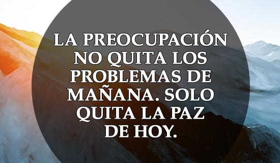 La preocupación no quita los problemas de mañana.