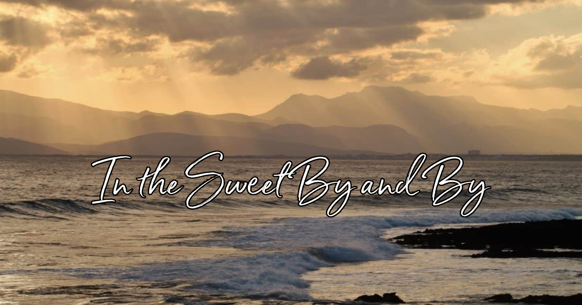 In the Sweet By and By - Lyrics, Hymn Meaning and Story