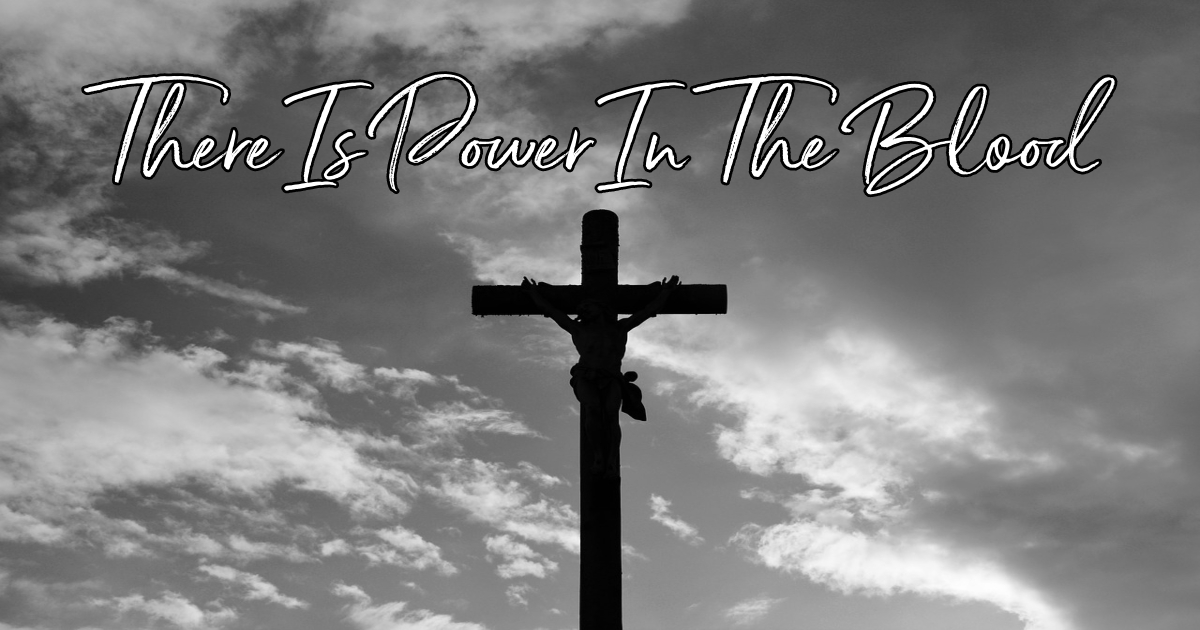 There Is Power In The Blood - Lyrics, Hymn Meaning and Story