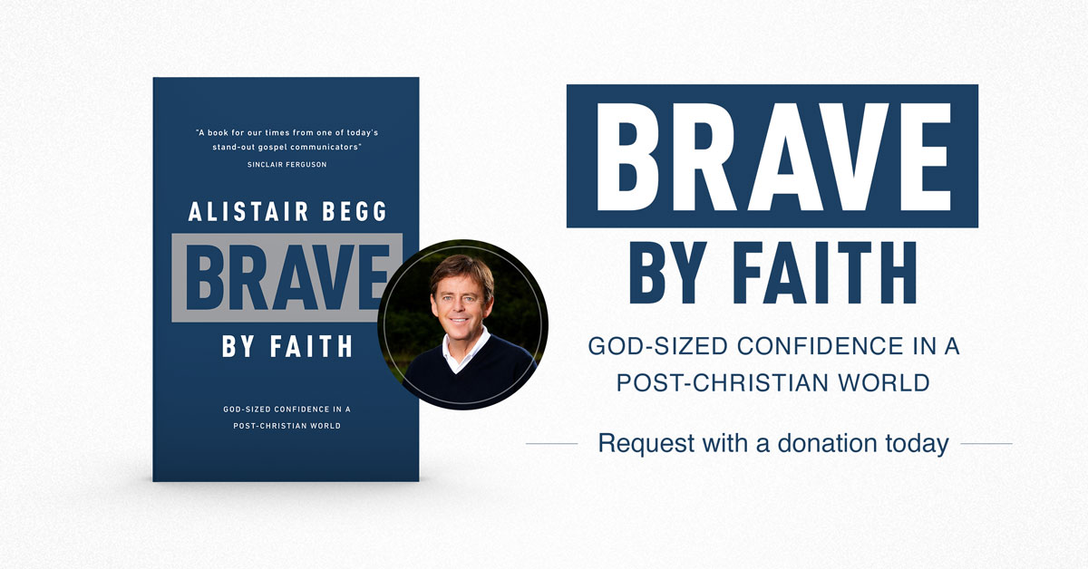 brave by faith alistair begg truth for life june offer