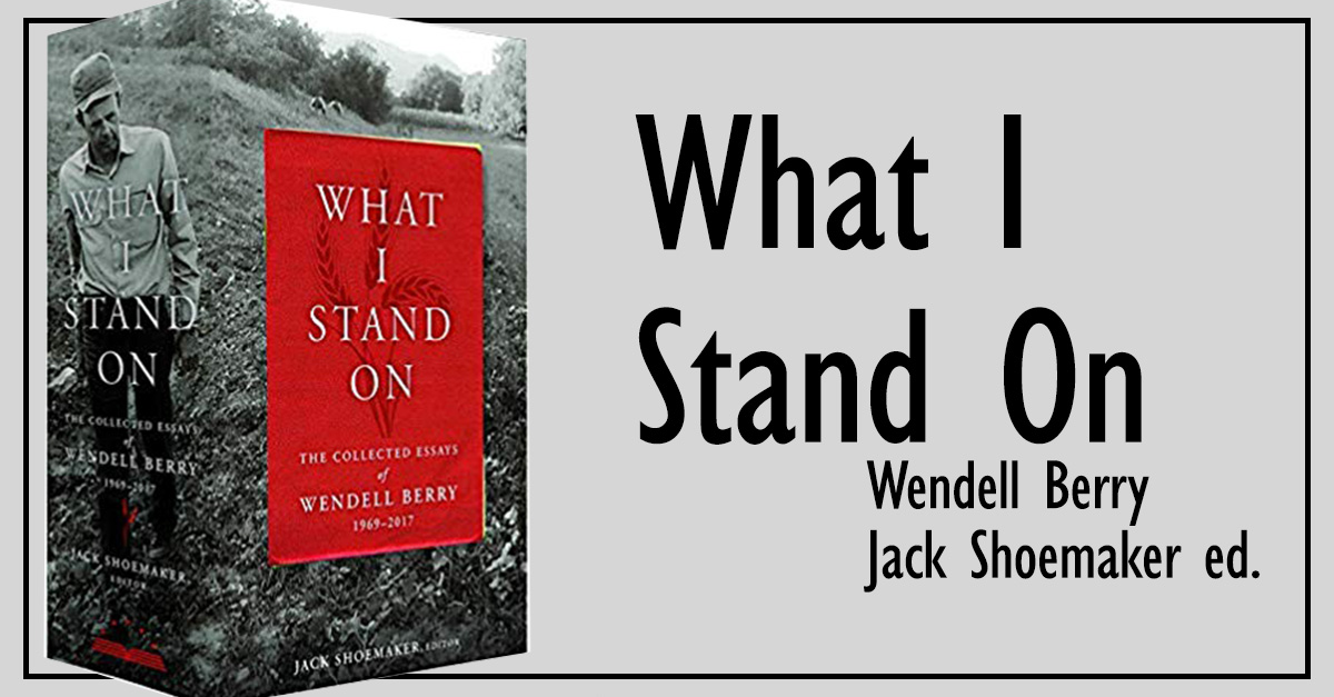 1. <em>What I Stand On: The Collected Essays of Wendell Berry</em>
